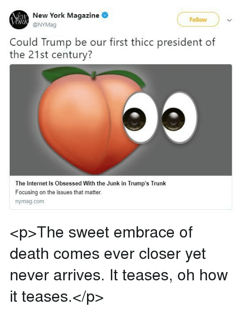 Internet, New York, and Death: New York Magazine  @NYMag  Follow  ORK  Could Trump be our first thicc president of  the 21st century?  The Internet Is Obsessed With the Junk in Trump's Trunk  Focusing on the issues that matter.  nymag.com <p>The sweet embrace of death comes ever closer yet never arrives. It teases, oh how it teases.</p>
