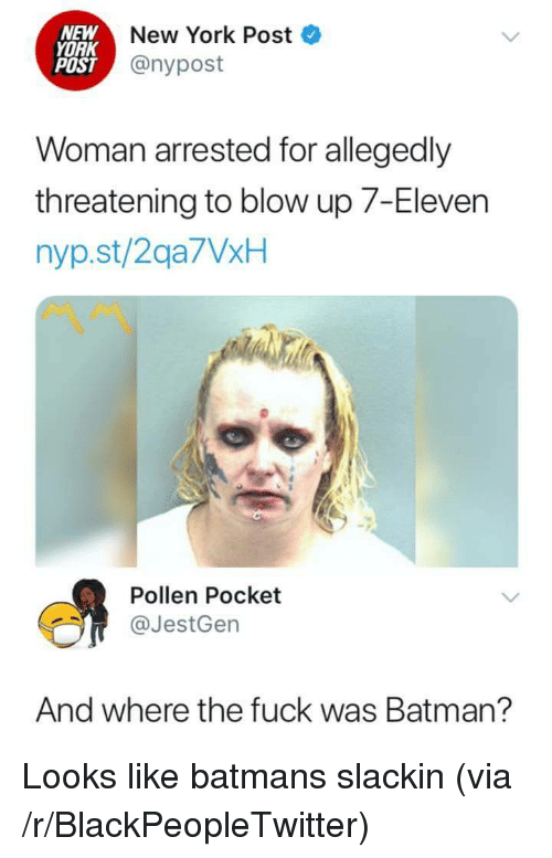 7-Eleven, Batman, and Blackpeopletwitter: NEW  YORK  POST  New York Post  @nypost  Woman arrested for allegedly  threatening to blow up 7-Eleven  nyp.st/2qa7VxH  Pollen Pocket  @JestGen  And where the fuck was Batman? Looks like batmans slackin (via /r/BlackPeopleTwitter)