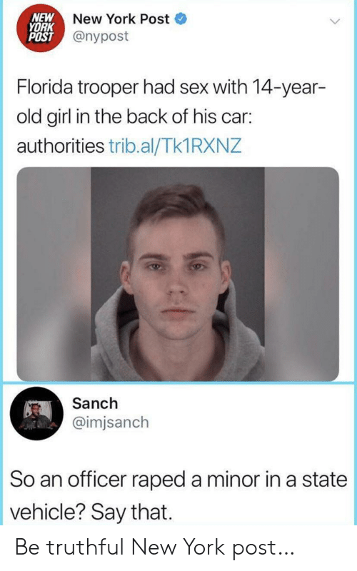 Truthful: NEW  YORK  POST @nypost  New York Post  Florida trooper had sex with 14-year-  old girl in the back of his car:  authorities trib.al/Tk1 RXNZ  Sanch  @imjsanch  So an officer raped a minor in a state  vehicle? Say that. Be truthful New York post…