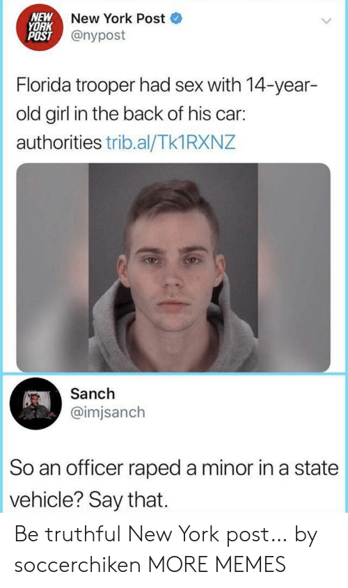 Truthful: NEW  YORK  POST @nypost  New York Post  Florida trooper had sex with 14-year-  old girl in the back of his car:  authorities trib.al/Tk1 RXNZ  Sanch  @imjsanch  So an officer raped a minor in a state  vehicle? Say that Be truthful New York post… by soccerchiken MORE MEMES