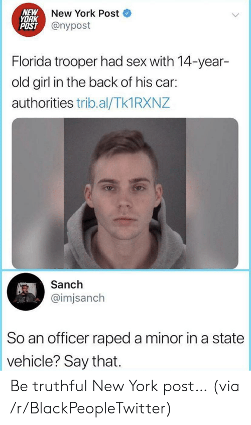 Blackpeopletwitter, New York, and New York Post: NEW  YORK  POST @nypost  New York Post  Florida trooper had sex with 14-year-  old girl in the back of his car:  authorities trib.al/Tk1 RXNZ  Sanch  @imjsanch  So an officer raped a minor in a state  vehicle? Say that Be truthful New York post… (via /r/BlackPeopleTwitter)