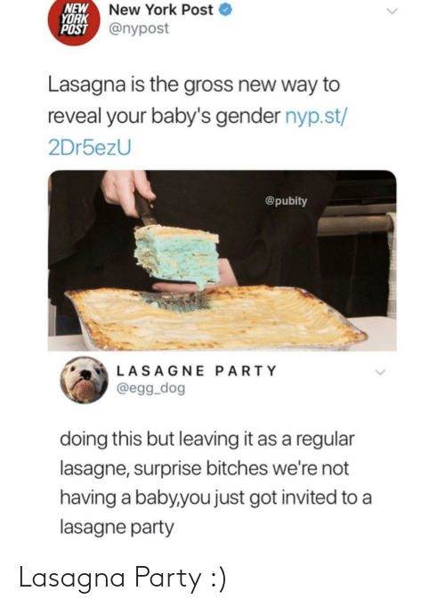 Party: NEW  YORK  POST @nypost  New York Post  Lasagna is the gross new way to  reveal your baby's gender nyp.st/  2Dr5ezU  @pubity  LASAGNE PARTY  @egg_dog  doing this but leaving it as a regular  lasagne, surprise bitches we're not  having a baby,you just got invited to a  lasagne party Lasagna Party :)