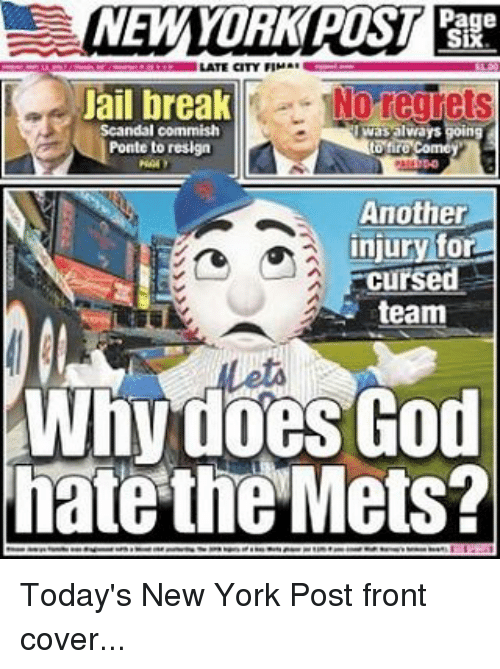 God, Jail, and Mlb: NEW YORK POST  Page  LATE CITY FIMAE  Jail break  Nor  Scandal commish  was always going  Ponte to resign  Another  injury for  Cursed  team  Whydoes God  hate the Mets? Today's New York Post front cover...