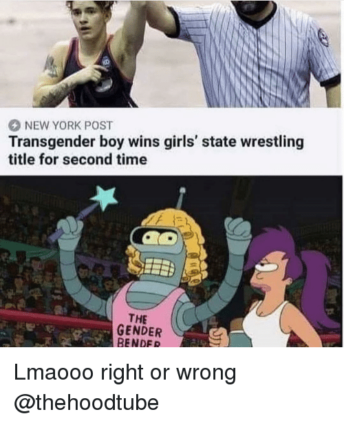Girls, Memes, and New York: NEW YORK POST  Transgender boy wins girls' state wrestling  title for second time  THE  GENDER  BENDER Lmaooo right or wrong @thehoodtube
