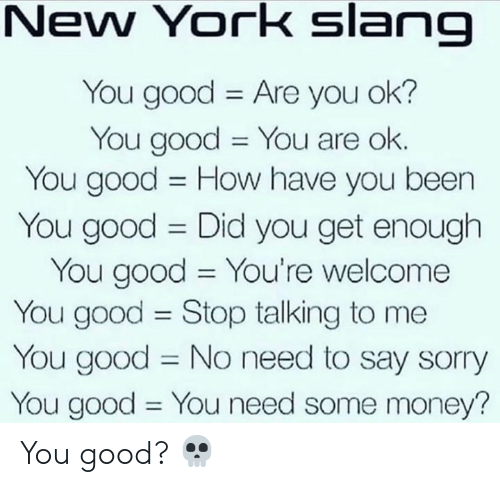 Money, New York, and Sorry: New York slang  You good Are you ok?  You good You are ok.  You good How have you been  11  You good Did you get enough  You good You're welcome  You good Stop talking to me  You good No need to say sorry  You good You need some money?  11  11 You good? 💀