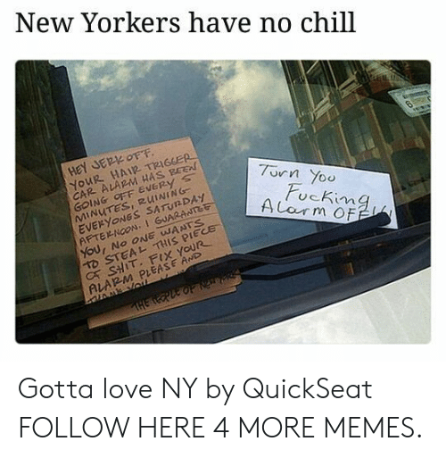 Chill, Dank, and Love: New Yorkers have no chill  HeY JER OFF  YOUR HAIR TRIGGER  CAR ALARM HAS BEE  GOING OFF EVERy s  MINUTES, RUINING  EVERYONGS SATUNDAY  AFTERNOON,1 GUARANTet  7urn Yoo  ucKima  D STEAL THIS PIECE  C SHIT. FIX YOUR  ALARM PLEASE AwD Gotta love NY by QuickSeat FOLLOW HERE 4 MORE MEMES.