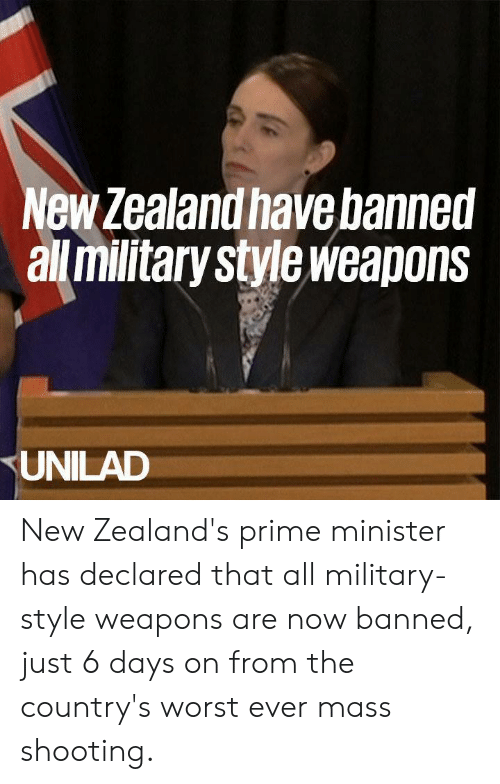 Dank, New Zealand, and Military: New Zealand have banned  all militarystyleweapons  UNILAD New Zealand's prime minister has declared that all military-style weapons are now banned, just 6 days on from the country's worst ever mass shooting.