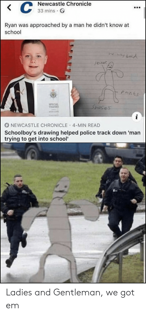 Police, School, and Got: Newcastle Chronicle  33 mins  Ryan was approached by a man he didn't know at  school  Jechet  SPECIAL  THANKS  Spases  TAN COO  i  NEWCASTLE CHRONICLE 4-MIN READ  Schoolboy's drawing helped police track down 'man  trying to get into school'  : Ladies and Gentleman, we got em