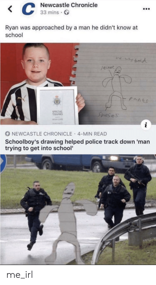 Police, School, and Irl: Newcastle Chronicle  C  33 mins  Ryan was approached by a man he didn't know at  school  wsybald  Jechet  PaAts  SPECIAL  THANKS  Sposes  NYAN COO  NEWCASTLE CHRONICLE 4-MIN READ  Schoolboy's drawing helped police track down 'man  trying to get into school me_irl