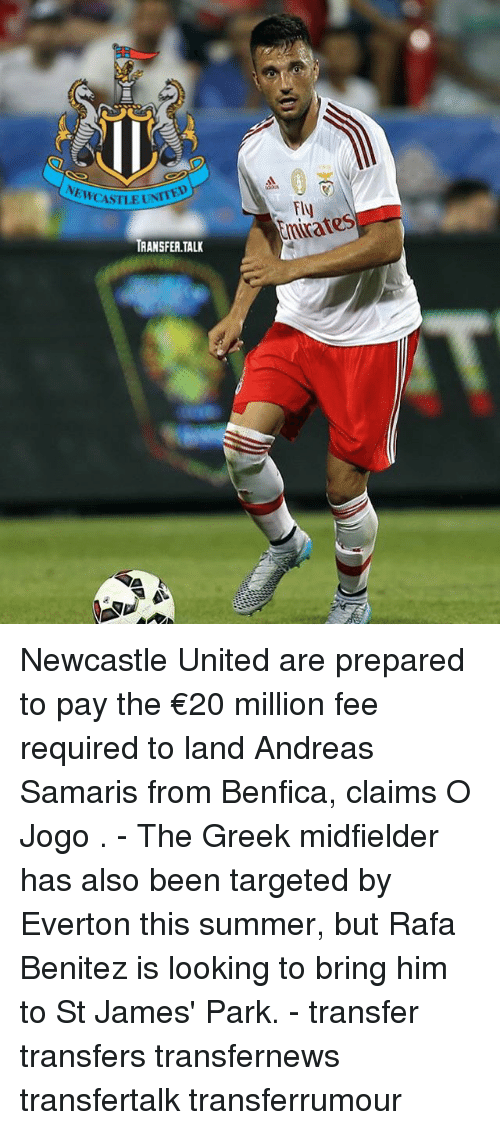 Everton, Memes, and Summer: NEWCASTLE UNT  Fly  chrates  TRANSFER.TALK Newcastle United are prepared to pay the €20 million fee required to land Andreas Samaris from Benfica, claims O Jogo . - The Greek midfielder has also been targeted by Everton this summer, but Rafa Benitez is looking to bring him to St James' Park. - transfer transfers transfernews transfertalk transferrumour