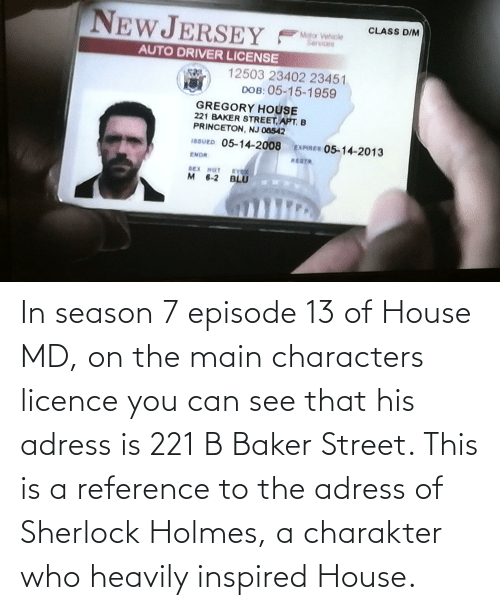 princeton: NEWJERSEY  CLASS D/M  Motor Vehicle  Services  AUTO DRIVER LICENSE  12503 23402 23451  DOB: 05-15-1959  GREGORY HOUSE  221 BAKER STREET, APT. B  PRINCETON, NJ 08542  18SUED: 05-14-2008 EXPIREs 05-14-2013  ENDR  EY  M 6-2 BLU  BEX NOT In season 7 episode 13 of House MD, on the main characters licence you can see that his adress is 221 B Baker Street. This is a reference to the adress of Sherlock Holmes, a charakter who heavily inspired House.