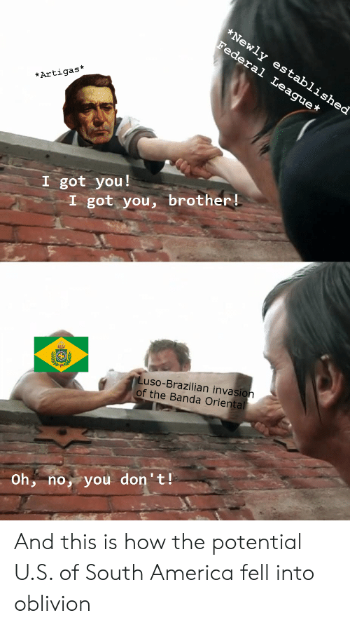 America, History, and Brazilian: *Newly established  Federal League  *Artigas*  I got you!  I got you, brother!  Luso-Brazilian invasion  of the Banda Oriental  Oh, no, you don't! And this is how the potential U.S. of South America fell into oblivion