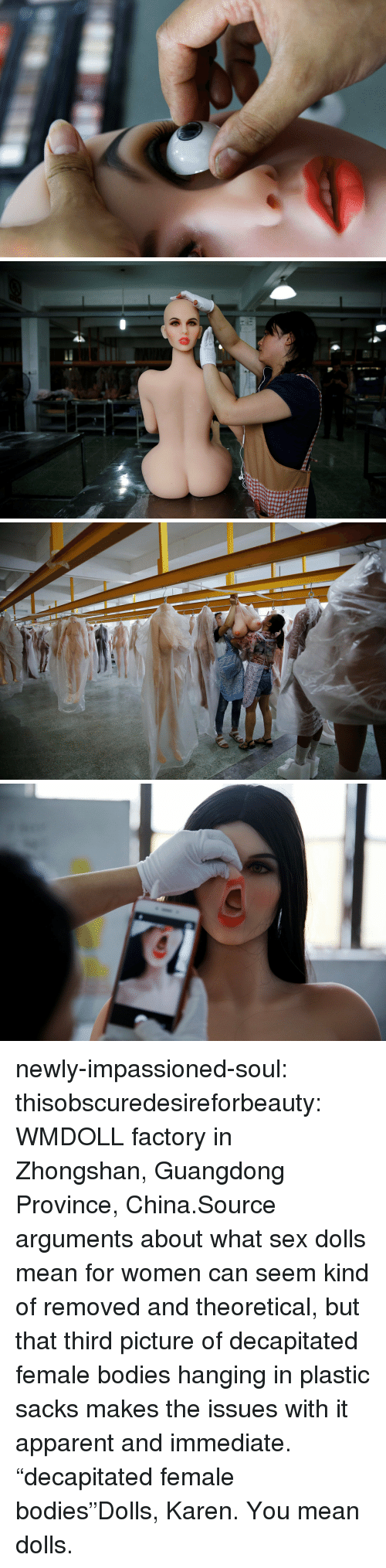 "Bodies , News, and Sex: newly-impassioned-soul:  thisobscuredesireforbeauty: WMDOLL factory in Zhongshan, Guangdong Province, China.Source arguments about what sex dolls mean for women can seem kind of removed and theoretical, but that third picture of decapitated female bodies hanging in plastic sacks makes the issues with it apparent and immediate.   ""decapitated female bodies""Dolls, Karen. You mean dolls."