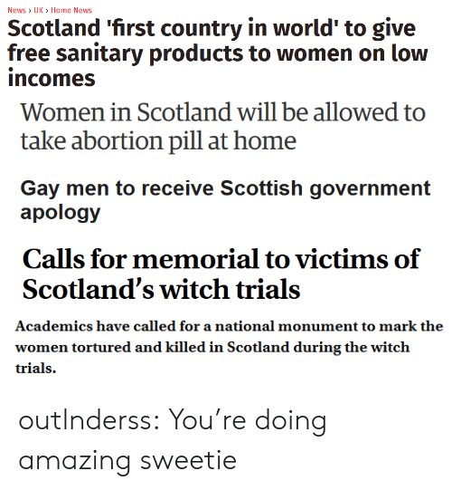 News, Target, and Tumblr: News> UK  Home News  Scotland 'first country in world' to give  free sanitary products to women on low  incomes   Women in Scotland will be allowed to  take abortion pill at home   Gay men to receive Scottish government  apology   Scotland's witch trials   Academics have called for a national monument to mark the  women tortured and killed in Scotland during the witch outlnderss:  You're doing amazing sweetie