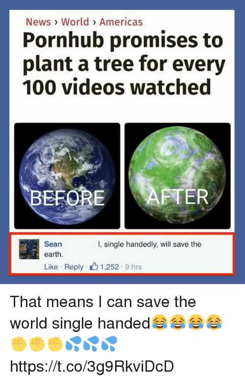 save the earth: News> World> Americas  Pornhub promises to  plant a tree for every  100 videos watched  EFORE AFTER  Sean  I, single handedly, will save the  earth.  Like Reply 1,252 9 hrs That means I can save the world single handed😂😂😂😂✊️✊️✊️💦💦💦 https://t.co/3g9RkviDcD