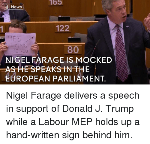 Memes, Nigel Farage, and 🤖: News  122  HE'S  LYING  80  o you  NIGEL FARAGE IS MOCKED  AS HE SPEAKS IN THE  EUROPEAN PARLIAMENT. Nigel Farage delivers a speech in support of Donald J. Trump while a Labour MEP holds up a hand-written sign behind him.