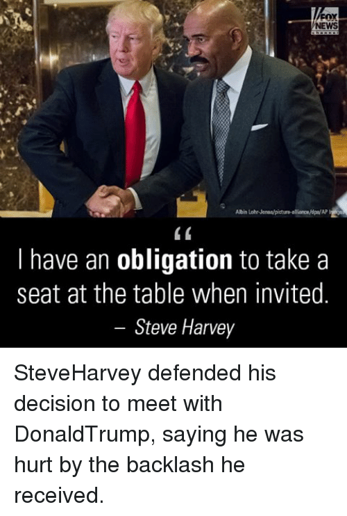 Memes, Oblige, and Steve Harvey: NEWS  Albin LohrNanoMpictum alliance/dpa/AP  I have an obligation to take a  seat at the table when invited.  Steve Harvey SteveHarvey defended his decision to meet with DonaldTrump, saying he was hurt by the backlash he received.