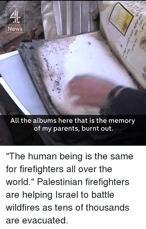"""Memes, Israel, and 🤖: News  All the albums here that is the memory  of my parents, burnt out. """"The human being is the same for firefighters all over the world.""""  Palestinian firefighters are helping Israel to battle wildfires as tens of thousands are evacuated."""