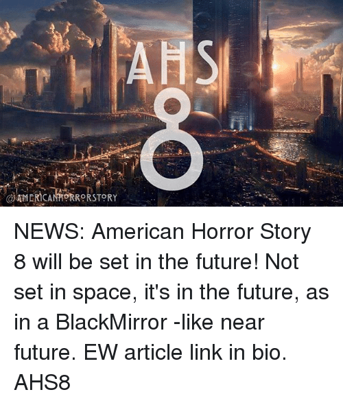 American Horror Story, Future, and Memes: NEWS: American Horror Story 8 will be set in the future! Not set in space, it's in the future, as in a BlackMirror -like near future. EW article link in bio. AHS8