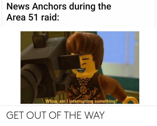 News, Dank Memes, and Area 51: News Anchors during the  Area 51 raid:  Whoa, am I interrupting something? GET OUT OF THE WAY