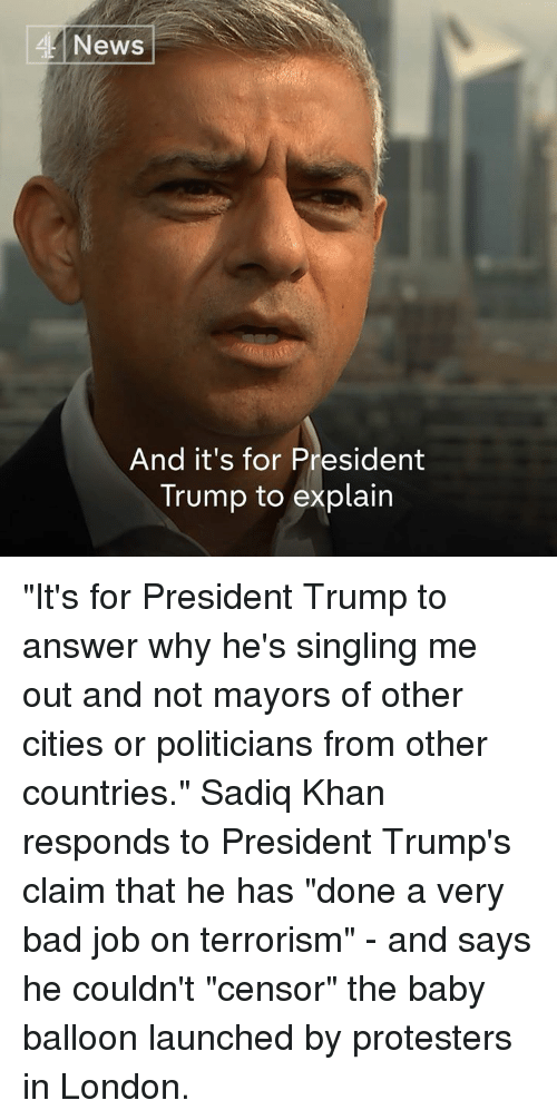 "Bad, Memes, and News: News  And it's for President  Trump to explain ""It's for President Trump to answer why he's singling me out and not mayors of other cities or politicians from other countries.""  Sadiq Khan responds to President Trump's claim that he has ""done a very bad job on terrorism"" - and says he couldn't ""censor"" the baby balloon launched by protesters in London."