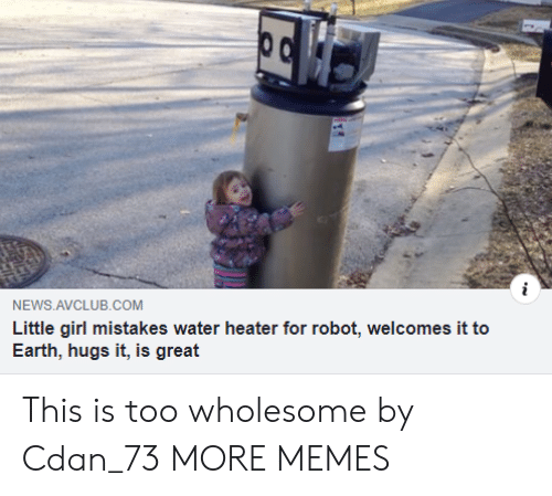 Dank, Memes, and News: NEWS AVCLUB.COM  Little girl mistakes water heater for robot, welcomes it to  Earth, hugs it, is great This is too wholesome by Cdan_73 MORE MEMES
