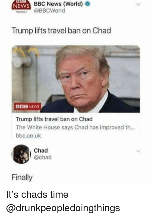 Chads: NEWS  BBC News (World) e  WORD @BBCWorld  Trump lifts travel ban on Chad  BBCNEWS  Trump lifts travel ban on Chad  The White House says Chad has improved th...  bbc.co.uk  Chad  @chad  Finally It's chads time @drunkpeopledoingthings