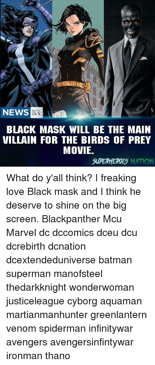 Batman, Love, and Memes: NEWS  BLACK MASK WILL BE THE MAIN  VILLAIN FOR THE BIRDS OF PREY  MOVIE  SUPERHEROES NATION What do y'all think? I freaking love Black mask and I think he deserve to shine on the big screen. Blackpanther Mcu Marvel dc dccomics dceu dcu dcrebirth dcnation dcextendeduniverse batman superman manofsteel thedarkknight wonderwoman justiceleague cyborg aquaman martianmanhunter greenlantern venom spiderman infinitywar avengers avengersinfintywar ironman thano