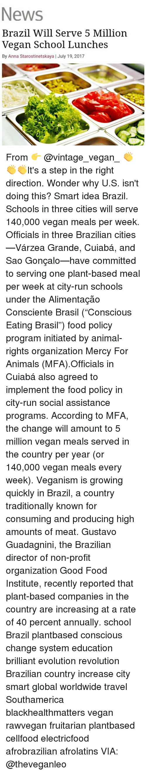 "Animals, Anna, and Food: News  Brazil Will Serve 5 Million  Vegan School Lunches  By Anna Starostinetskaya | July 19, 2017 From 👉 @vintage_vegan_ 👏👏👏It's a step in the right direction. Wonder why U.S. isn't doing this? Smart idea Brazil. Schools in three cities will serve 140,000 vegan meals per week. Officials in three Brazilian cities—Várzea Grande, Cuiabá, and Sao Gonçalo—have committed to serving one plant-based meal per week at city-run schools under the Alimentação Consciente Brasil (""Conscious Eating Brasil"") food policy program initiated by animal-rights organization Mercy For Animals (MFA).Officials in Cuiabá also agreed to implement the food policy in city-run social assistance programs. According to MFA, the change will amount to 5 million vegan meals served in the country per year (or 140,000 vegan meals every week). Veganism is growing quickly in Brazil, a country traditionally known for consuming and producing high amounts of meat. Gustavo Guadagnini, the Brazilian director of non-profit organization Good Food Institute, recently reported that plant-based companies in the country are increasing at a rate of 40 percent annually. school Brazil plantbased conscious change system education brilliant evolution revolution Brazilian country increase city smart global worldwide travel Southamerica blackhealthmatters vegan rawvegan fruitarian plantbased cellfood electricfood afrobrazilian afrolatins VIA: @theveganleo"
