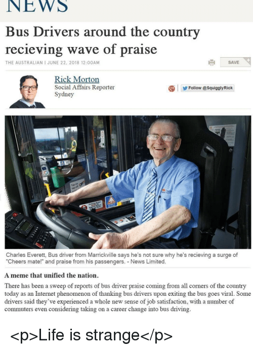 "Driving, Internet, and Life: NEWS  Bus Drivers around the country  recieving wave of praise  THE AUSTRALIAN I JUNE 22, 2018 12:00AM  SAVE  Rick Morton  IC  Social Affairs Reporter  Sydney  Follow @SquigglyRick  ap  Charles Everett, Bus driver from Marrickville says he's not sure why he's recieving a surge of  ""Cheers mate!"" and praise from his passengers. News Limited.  A meme that unified the nation.  There has been a sweep of reports of bus driver praise coming from all corners of the country  today as an Internet phenomenon of thanking bus drivers upon exiting the bus goes viral. Some  drivers said they've experienced a whole new sense of job satisfaction, with a number of  commuters even considering taking on a career change into bus driving. <p>Life is strange</p>"