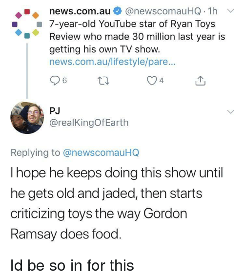 Food, News, and youtube.com: news.com.au @newscomauHQ 1h  7-year-old YouTube star of Ryan Toys  Review who made 30 million last year is  getting his own TV show.  news.com.au/lifestyle/pare..  4  PJ  @realKingOfEarth  Replying to @newscomauHQ  I hope he keeps doing this show until  he gets old and jaded, then starts  criticizing toys the way Gordon  amsay does food Id be so in for this