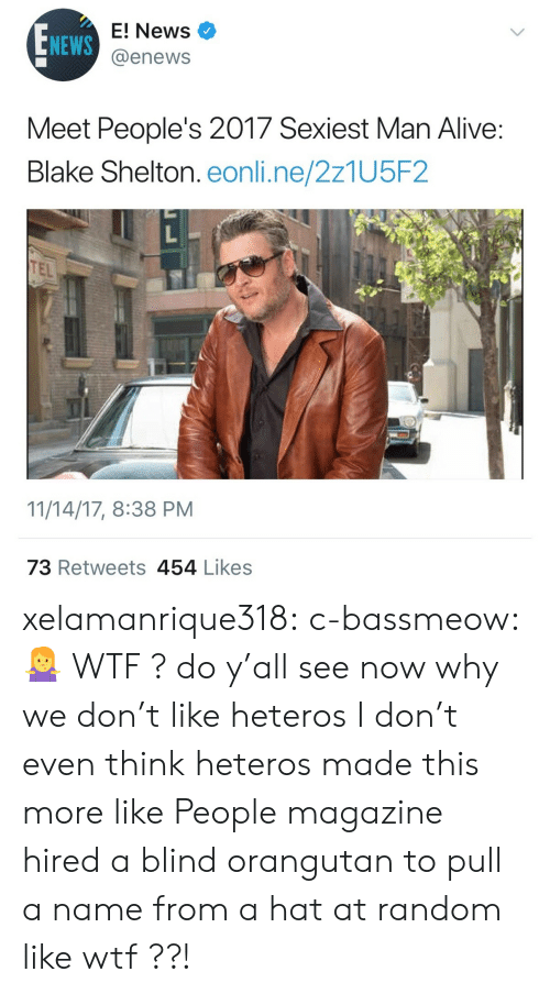 Enews: NEWS  E! News  @enews  Meet People's 2017 Sexiest Man Alive  Blake Shelton. eonli.ne/2z1U5F2  TEL  11/14/17, 8:38 PM  73 Retweets 454 Likess xelamanrique318:  c-bassmeow:🤷♀️ WTF ? do y'all see now why we don't like heteros  I don't even think heteros made this more like People magazine hired a blind orangutan to pull a name from a hat at random like wtf ??!