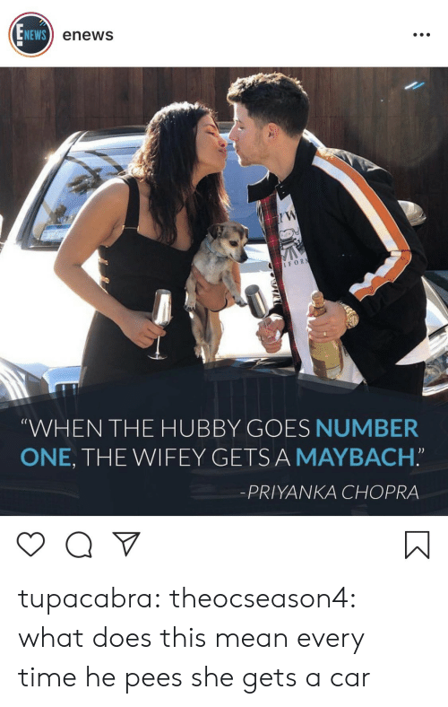 """Enews: NEWS  enews  IFOR  (C  WHEN THE HUBBY GOES NUMBER  ONE, THE WIFEY GETSA MAYBACH.""""  -PRIYANKA CHOPRA tupacabra:  theocseason4:  what does this mean  every time he pees she gets a car"""