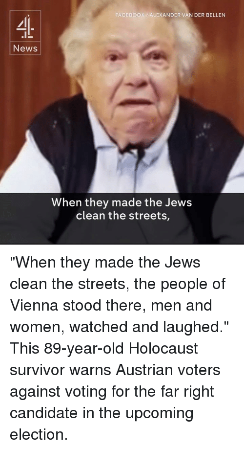 "Memes, Streets, and Survivor: News  FACEBOOK ALEXANDER VAN DER BELLEN  When they made the Jews  clean the streets, ""When they made the Jews clean the streets, the people of Vienna stood there, men and women, watched and laughed.""  This 89-year-old Holocaust survivor warns Austrian voters against voting for the far right candidate in the upcoming election."