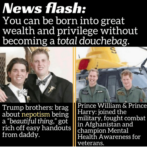 "Népotisme: News flash:  You can be born into great  wealth and privilege without  becoming a total douchebag.  Trump brothers: brag  Prince William & Prince  about nepotism being  Harry joined the  a beautiful thing,"" got  military, fought combat  rich in Afghanistan and  off easy handouts  champion Mental  from daddy.  Health Awareness for  veterans."