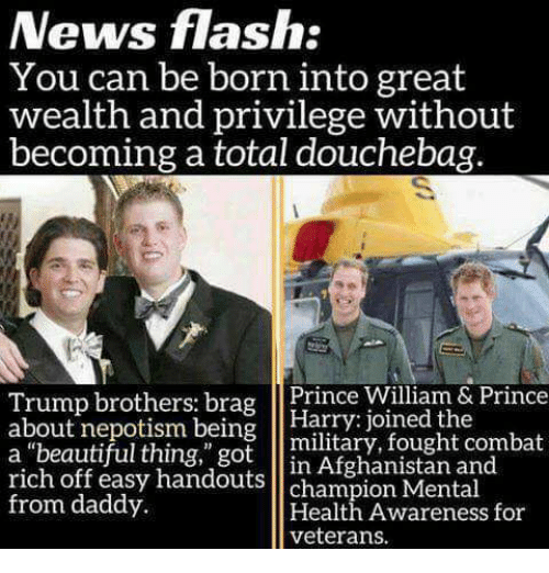"""Népotisme: News flash:  You can be born into great  Wealth and privilege without  becoming a total douchebag  brothers brag  Prince William & Prince  about nepotism being  Harry: joined the  military, fought combat  a """"beautiful thing,"""" got  in Afghanistan and  rich off easy handouts  champion Mental  from daddy.  Health Awareness for"""