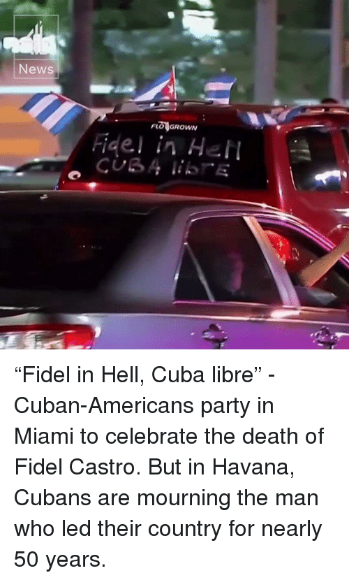"Memes, Flo, and Cuba: News  FLO GROWN  Rigel in Hel ""Fidel in Hell, Cuba libre"" - Cuban-Americans party in Miami to celebrate the death of Fidel Castro.  But in Havana, Cubans are mourning the man who led their country for nearly 50 years."