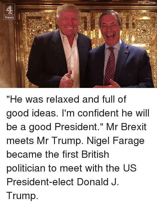 """Confidence, Memes, and Nigel Farage: News  GNiget Farage """"He was relaxed and full of good ideas. I'm confident he will be a good President.""""  Mr Brexit meets Mr Trump. Nigel Farage became the first British politician to meet with the US President-elect Donald J. Trump."""