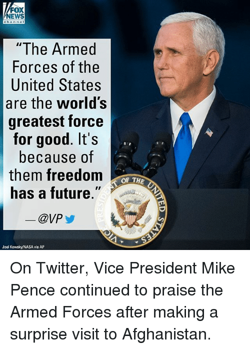 "Future, Memes, and Nasa: NEWS  hanne  ""The Armed  Forces of the  United States  are the world's  greatest force  for good. It's  because of  them freedom  has a future.""  @VP  OF THE  Joel Kowsky/NASA via AP On Twitter, Vice President Mike Pence continued to praise the Armed Forces after making a surprise visit to Afghanistan."