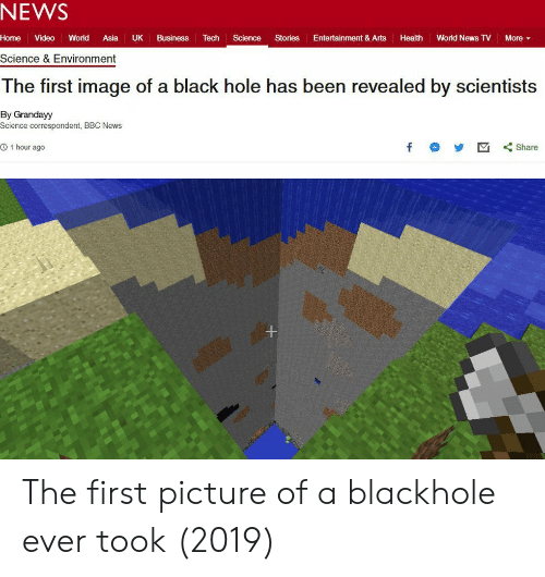 World News: NEWS  Home Video World Asia UK Business Tech Science Stories Entertainment & Arts Health World News TV More ▼  Science & Environment  The first image of a black hole has been revealed by scientists  By Grandayy  Science correspondent, BBC News  O 1 hour ago  f Share The first picture of a blackhole ever took (2019)
