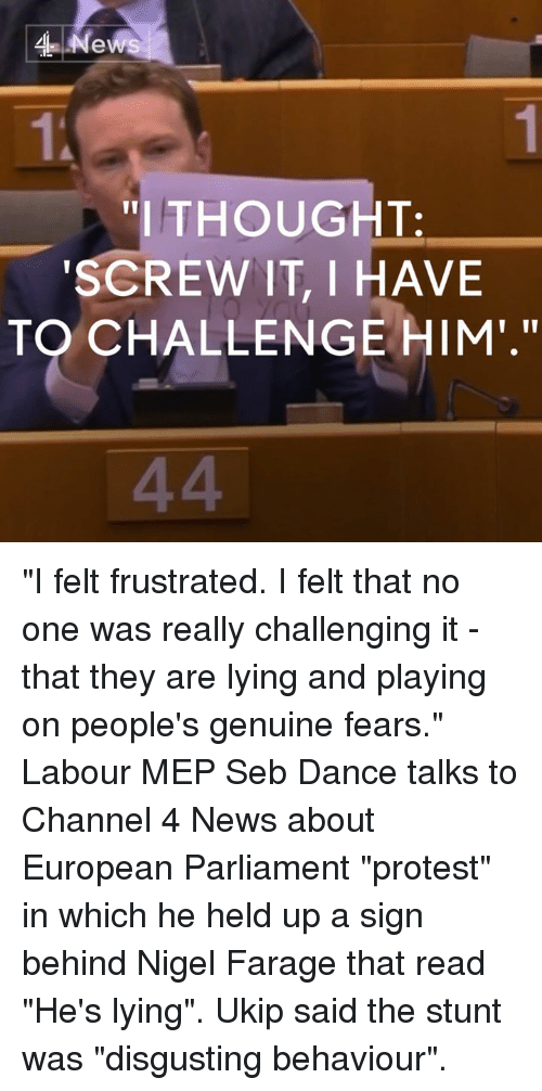 """Memes, Nigel Farage, and 🤖: News  """"I THOUGHT.  SCREW IT, I HAVE  TO CHALLENGE HIM."""" """"I felt frustrated. I felt that no one was really challenging it - that they are lying and playing on people's genuine fears.""""  Labour MEP Seb Dance talks to Channel 4 News about European Parliament """"protest"""" in which he held up a sign behind Nigel Farage that read """"He's lying"""". Ukip said the stunt was """"disgusting behaviour""""."""
