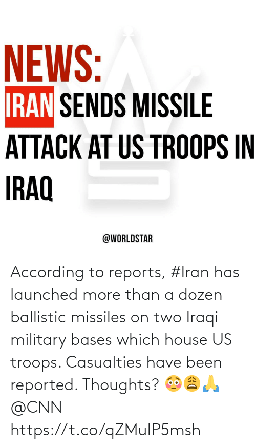 House: NEWS:  IRAN SENDS MISSILE  ATTACK AT US TROOPS IN  IRAQ  @WORLDSTAR According to reports, #Iran has launched more than a dozen ballistic missiles on two Iraqi military bases which house US troops. Casualties have been reported. Thoughts? 😳😩🙏 @CNN https://t.co/qZMuIP5msh