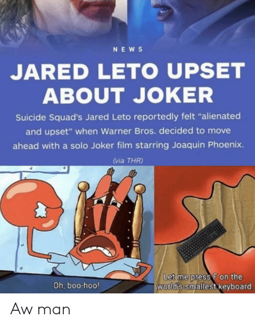 "Boo, Joker, and News: NEWS  JARED LETO UPSET  ABOUT JOKER  Suicide Squad's Jared Leto reportedly felt ""alienated  and upset"" when Warner Bros. decided to move  ahead with a solo Joker film starring Joaquin Phoenix.  (via THR)  Let me press F on the  world's smallest keyboard.  Oh, boo-hoo! Aw man"