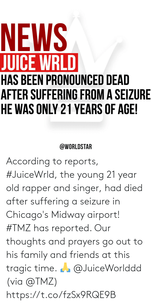Family, Friends, and Juice: NEWS  JUICE WRLD  HAS BEEN PRONOUNCED DEAD  AFTER SUFFERING FROM A SEIZURE  HE WAS ONLY 21 YEARS OF AGE!  @WORLDSTAR According to reports, #JuiceWrld, the young 21 year old rapper and singer, had died after suffering a seizure in Chicago's Midway airport! #TMZ has reported.  Our thoughts and prayers go out to his family and friends at this tragic time.  🙏 @JuiceWorlddd (via @TMZ) https://t.co/fzSx9RQE9B