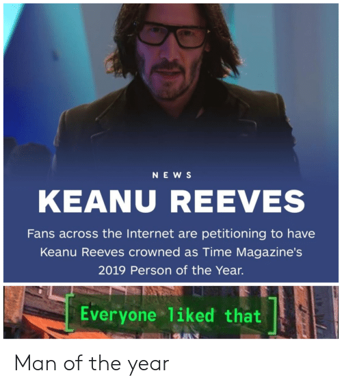 Internet, News, and Time: NEWS  KEANU REEVES  Fans across the Internet are petitioning to have  Keanu Reeves crowned as Time Magazine's  2019 Person of the Year.  Everyone 1iked that Man of the year