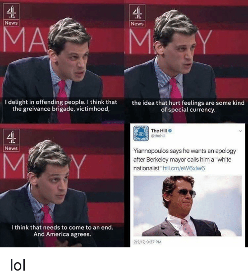 """Brigading: News  News  l delight in offending people. I think that  the idea that hurt feelings are some kind  the greivance brigade, victimhood,  of special currency.  The Hill  @thehill  News  Yiannopoulos says he wants an apology  after Berkeley mayor calls him a """"white  nationalist  hill.cm/eW6xlw6  I think that needs to come to an end.  And America agrees  2/217, 9:37 PM lol"""