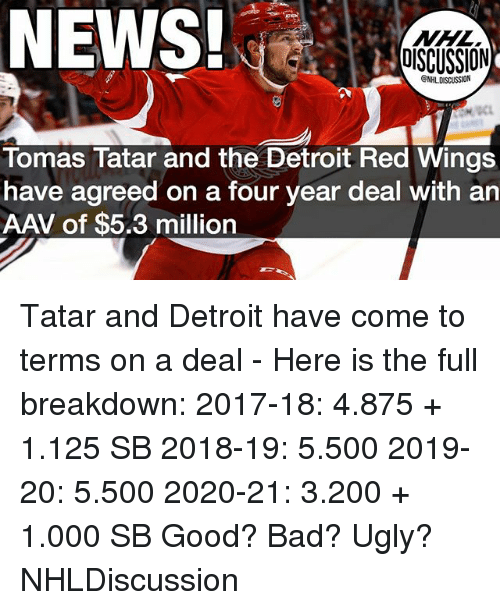 Bad, Bailey Jay, and Detroit: NEWS!  NHL  OISCUSSION  Tomas Tatar and the Detroit Red Wings  have agreed on a four year deal with an  AAV of $5.3 million Tatar and Detroit have come to terms on a deal - Here is the full breakdown: 2017-18: 4.875 + 1.125 SB 2018-19: 5.500 2019-20: 5.500 2020-21: 3.200 + 1.000 SB Good? Bad? Ugly? NHLDiscussion