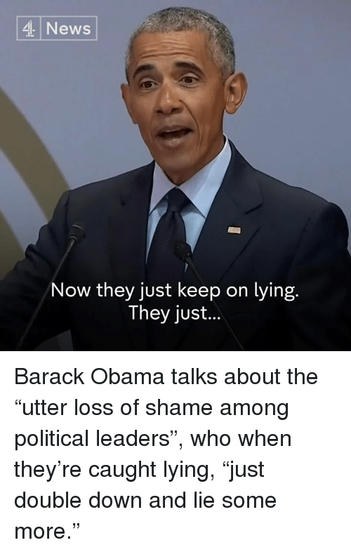 """Memes, News, and Obama: News  Now they just keep on lying.  They just.. Barack Obama talks about the """"utter loss of shame among political leaders"""", who when they're caught lying, """"just double down and lie some more."""""""