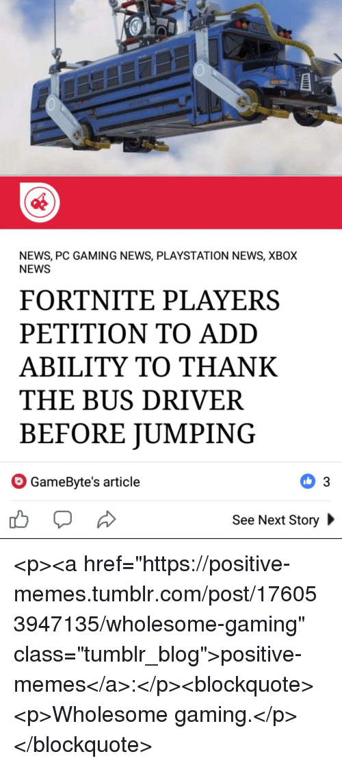 """Memes, News, and PlayStation: NEWS, PC GAMING NEWS, PLAYSTATION NEWS, XBOX  NEWS  FORTNITE PLAYERS  PETITION TO ADD  ABILITY TO THANK  THE BUS DRIVER  BEFORE JUMPING  GameByte's article  See Next Story <p><a href=""""https://positive-memes.tumblr.com/post/176053947135/wholesome-gaming"""" class=""""tumblr_blog"""">positive-memes</a>:</p><blockquote><p>Wholesome gaming.</p></blockquote>"""