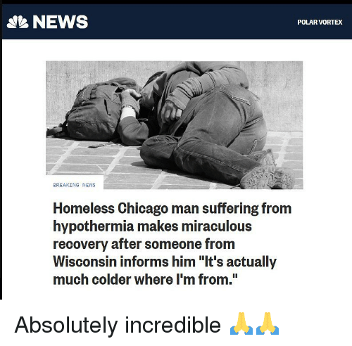 "Chicago, Homeless, and Memes: NEWS  POLAR VORTEX  BREAKING NEWS  Homeless Chicago man suffering from  hypothermia makes miraculous  recovery after someone from  Wisconsin informs him ""It's actually  much colder where I'm from."" Absolutely incredible 🙏🙏"